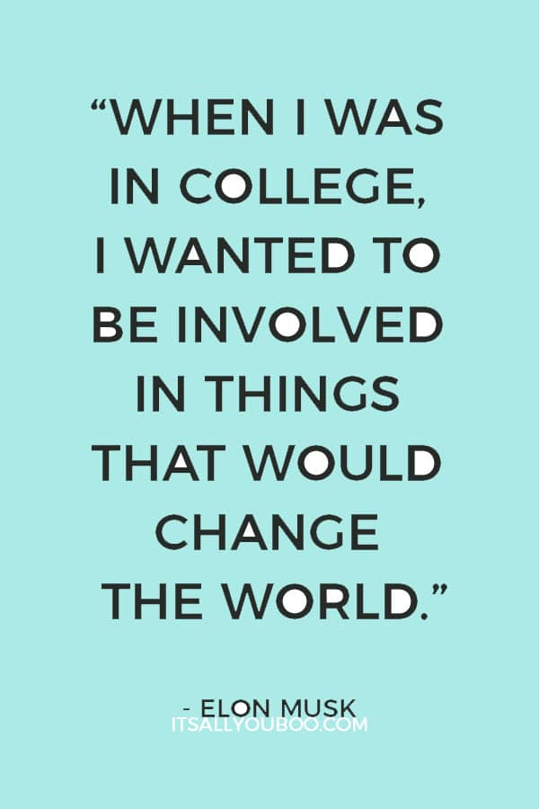 """When I was in college, I wanted to be involved in things that would change the world."" – Elon Musk"