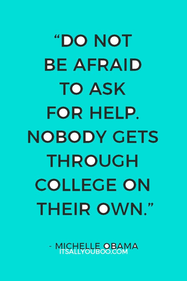 """Do not be afraid to ask for help. Nobody gets through college on their own."" – Michelle Obama"