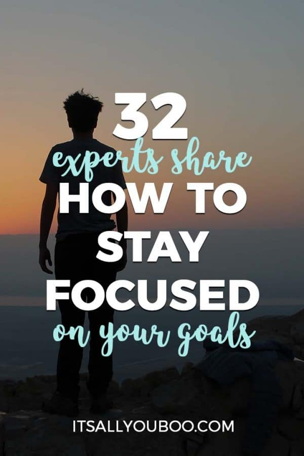 32 Experts Share How to Stay Focused on Your Goals