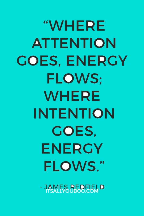 """Where attention goes, energy flows; Where intention goes, energy flows."" - James Redfield"