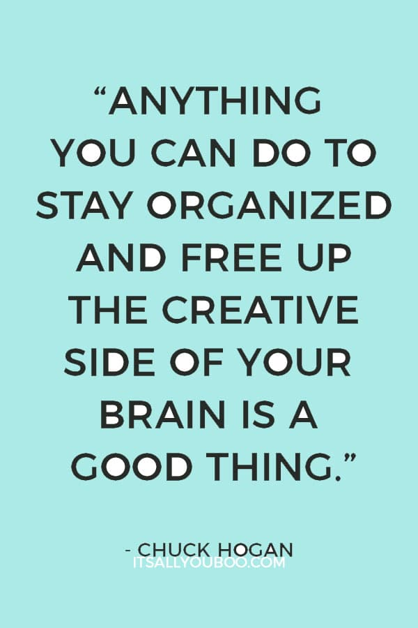 """Anything you can do to stay organized and free up the creative side of your brain is a good thing."" – Chuck Hogan"
