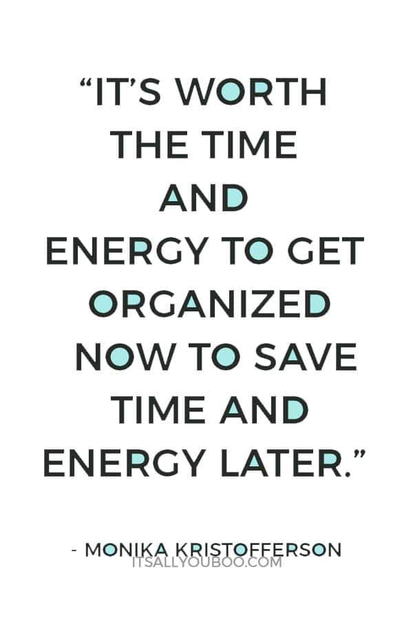 """It's worth the time and energy to get organized now to save time and energy later."" ― Monika Kristofferson"