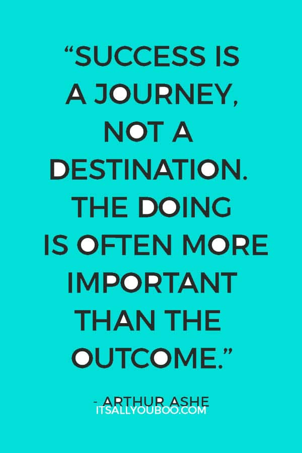 """Success is a journey, not a destination. The doing is often more important than the outcome."" - Arthur Ashe"