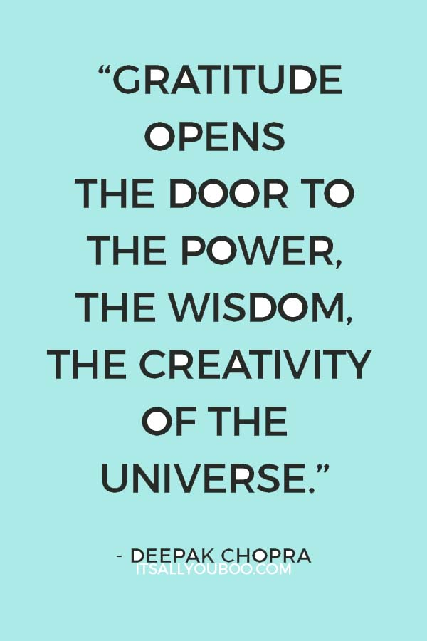 """Gratitude opens the door to the power, the wisdom, the creativity of the universe. You open the door through gratitude."" — Deepak Chopra"
