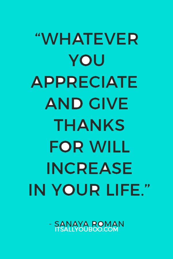 """Whatever you appreciate and give thanks for will increase in your life."" ― Sanaya Roman"