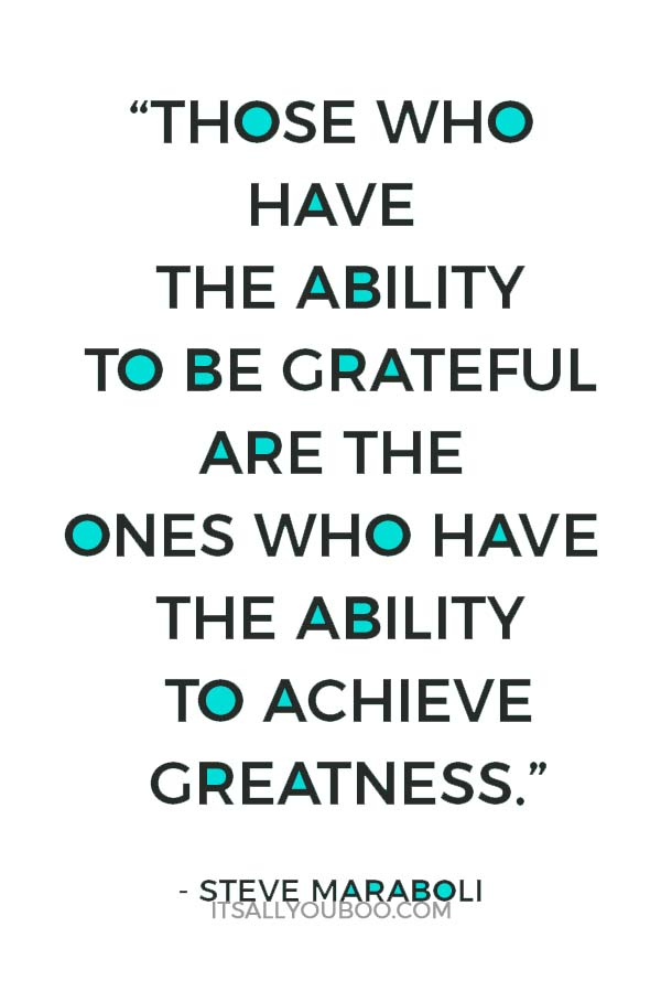 """Those who have the ability to be grateful are the ones who have the ability to achieve greatness."" ― Steve Maraboli"