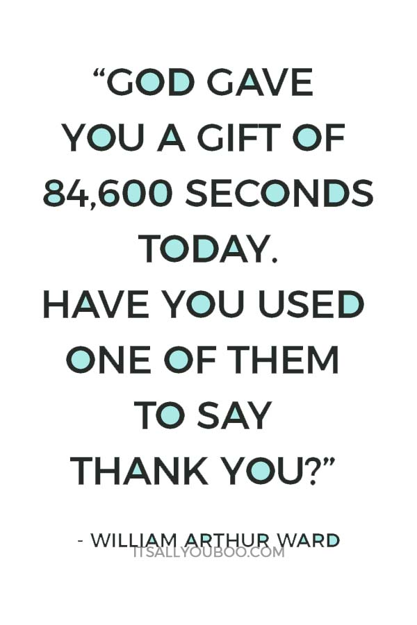 """God gave you a gift of 84,600 seconds today. Have you used one of them to say thank you?"" ― William Arthur Ward"