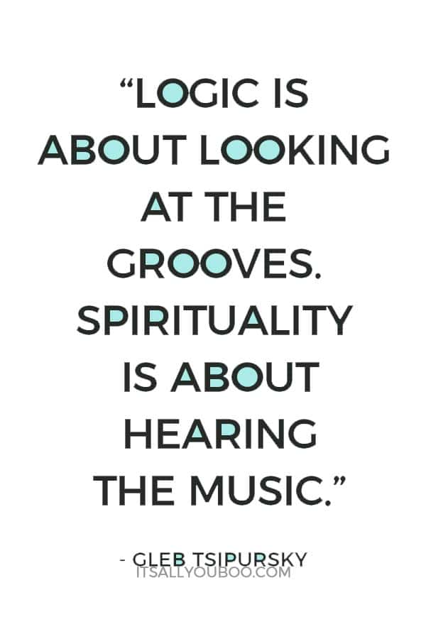 """Logic is about looking at the grooves. Spirituality is about hearing the music."" - Gleb Tsipursky"
