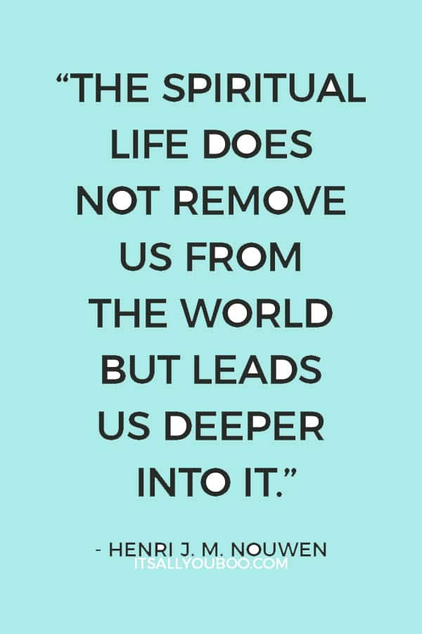 """The spiritual life does not remove us from the world but leads us deeper into it."" - Henri J. M. Nouwen"