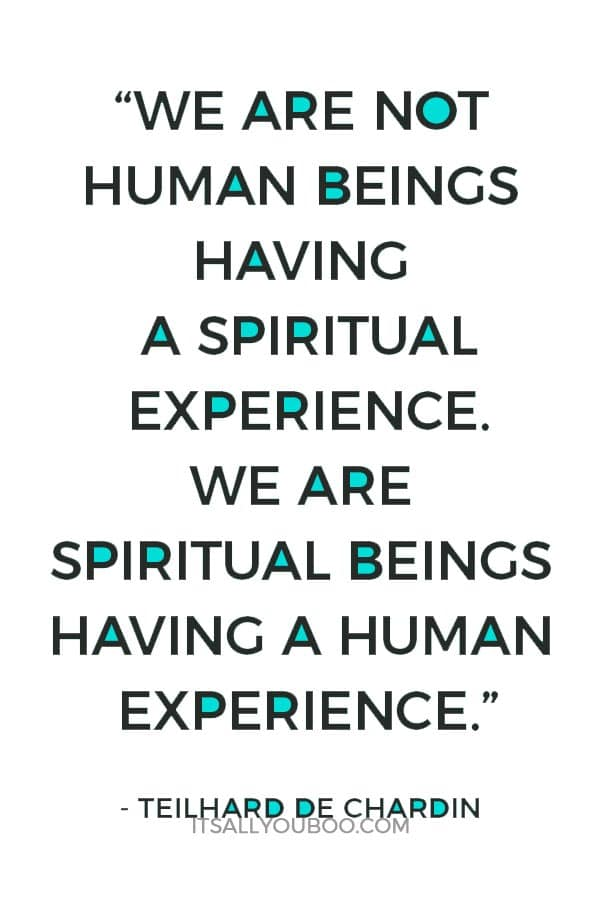 """We are not human beings having a spiritual experience. We are spiritual beings having a human experience."" - Teilhard De Chardin"