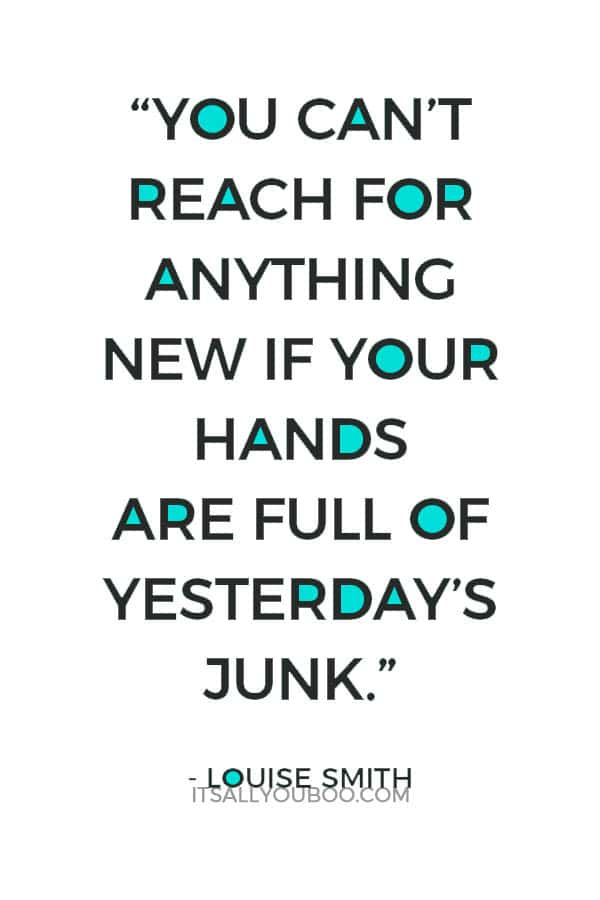 """You can't reach for anything new if your hands are full of yesterday's junk."" - Louise Smith"