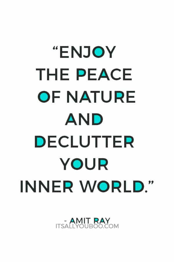 """Enjoy the peace of nature and declutter your inner world."" - Amit Ray"
