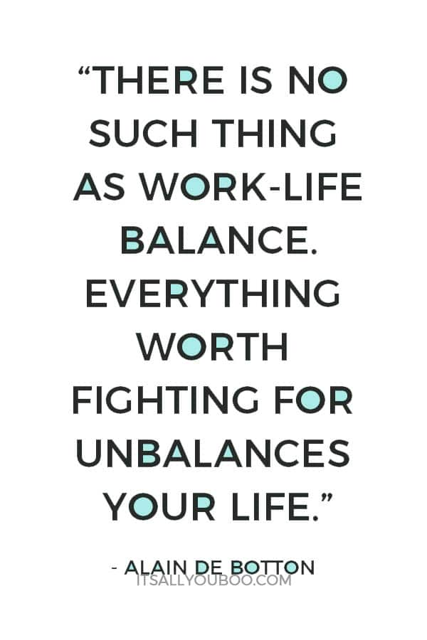 """There is no such thing as work-life balance. Everything worth fighting for unbalances your life."" ― Alain de Botton"