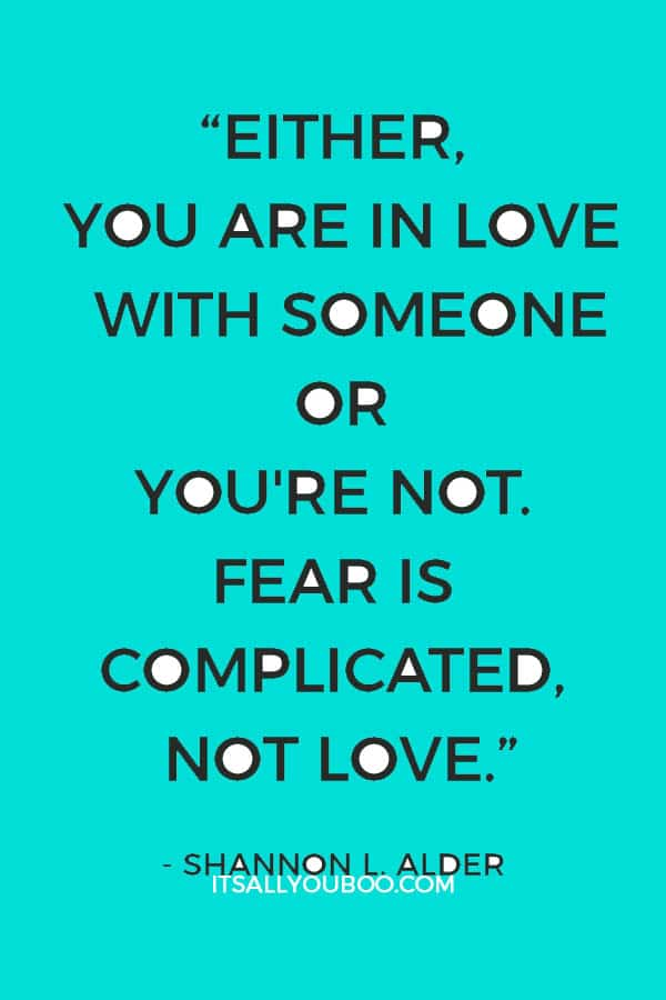 """Either, you are in love with someone or you're not. Fear is complicated, not love."" ― Shannon L. Alder"