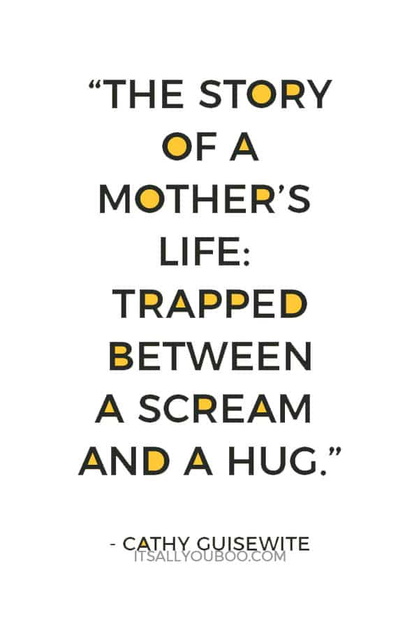 """The story of a mother's life: Trapped between a scream and a hug."" - Cathy Guisewite"