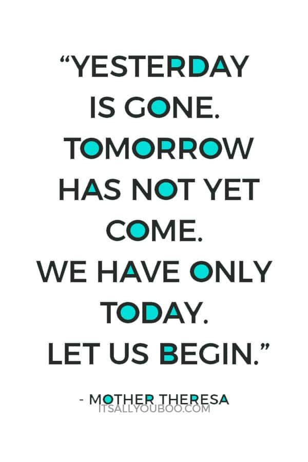 """Yesterday is gone. Tomorrow has not yet come. We have only today. Let us begin."" ― Mother Theresa"