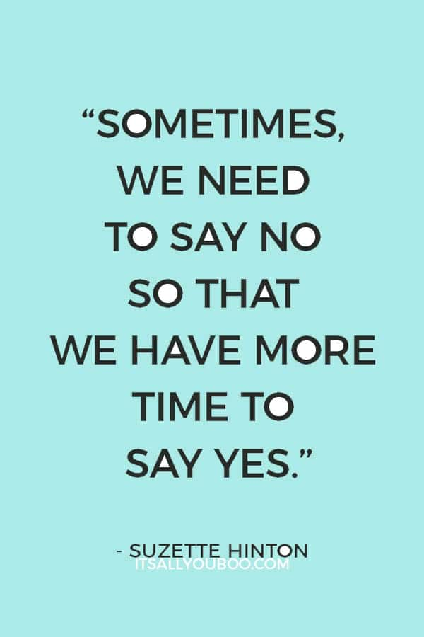 """Sometimes, we need to say no so that we have more time to say yes."" - Suzette Hinton"