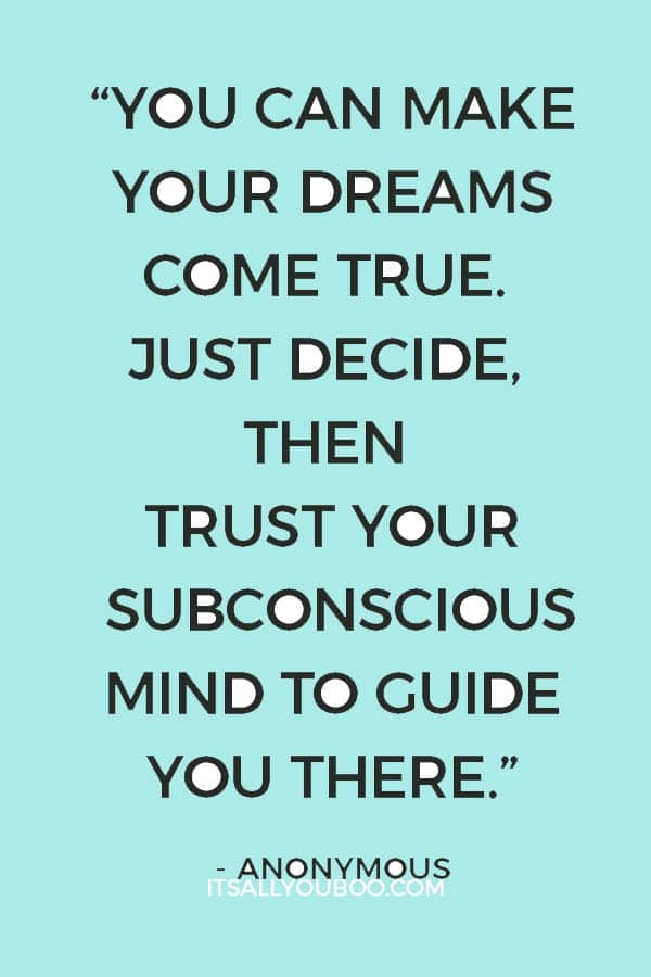 """You can make your dreams come true. Just decide, then trust your subconscious mind to guide you there."" - Anonymous"