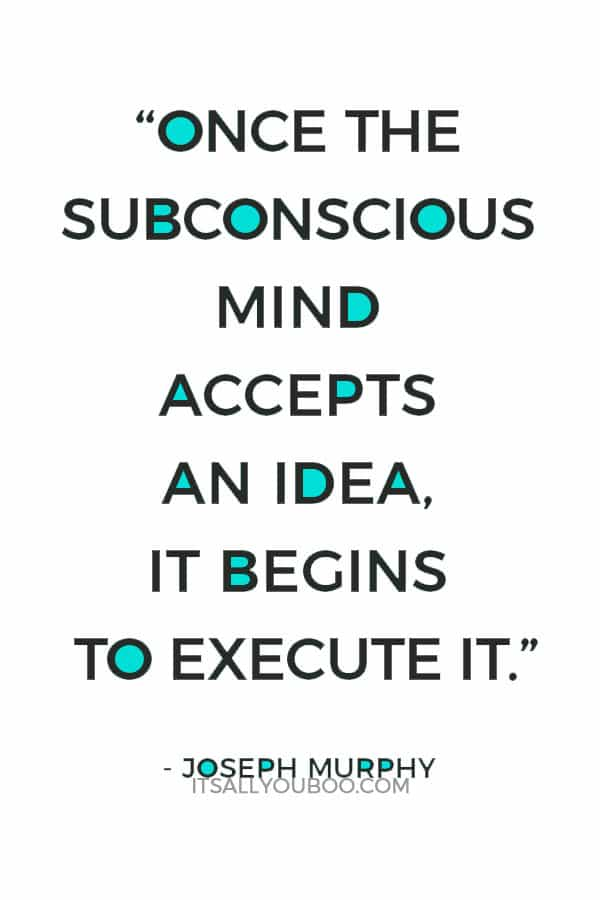 """Once the subconscious mind accepts an idea, it begins to execute it."" Joseph Murphy"