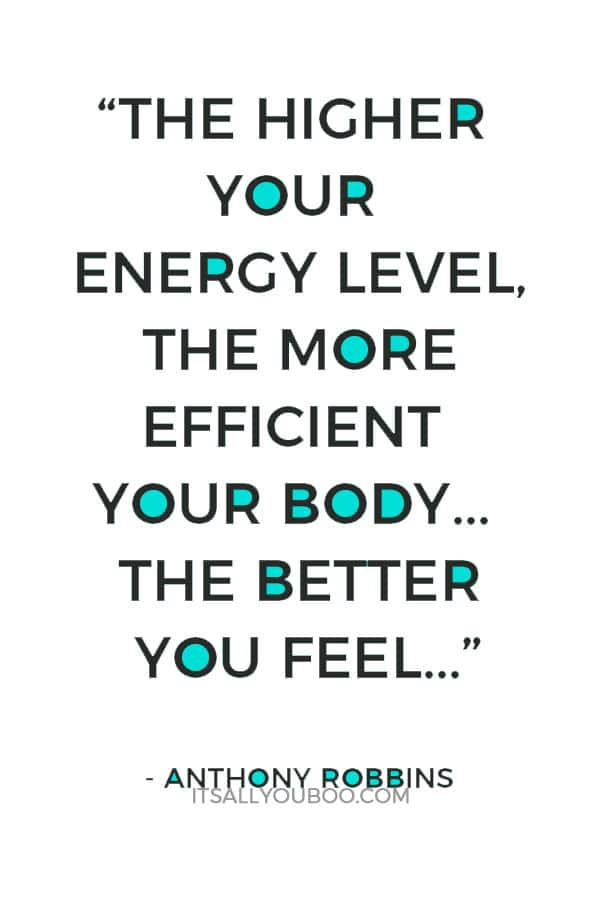 """The higher your energy level, the more efficient your body. The more efficient your body, the better you feel…"" - Anthony Robbins"