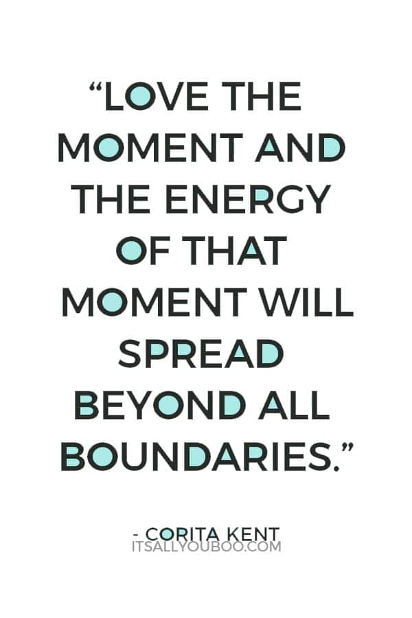 """Love the moment and the energy of that moment will spread beyond all boundaries."" Corita Kent"