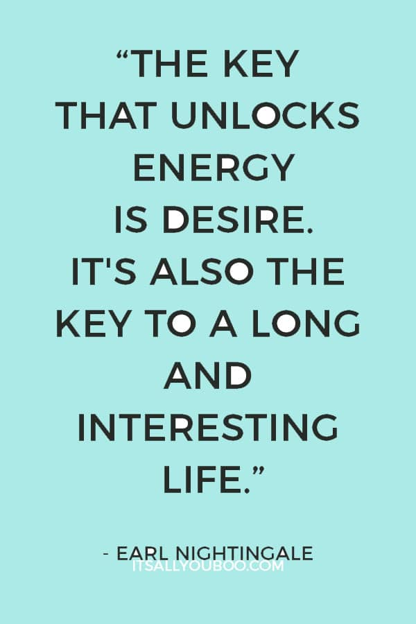 """The key that unlocks energy is desire. It's also the key to a long and interesting life...."" - Earl Nightingale"