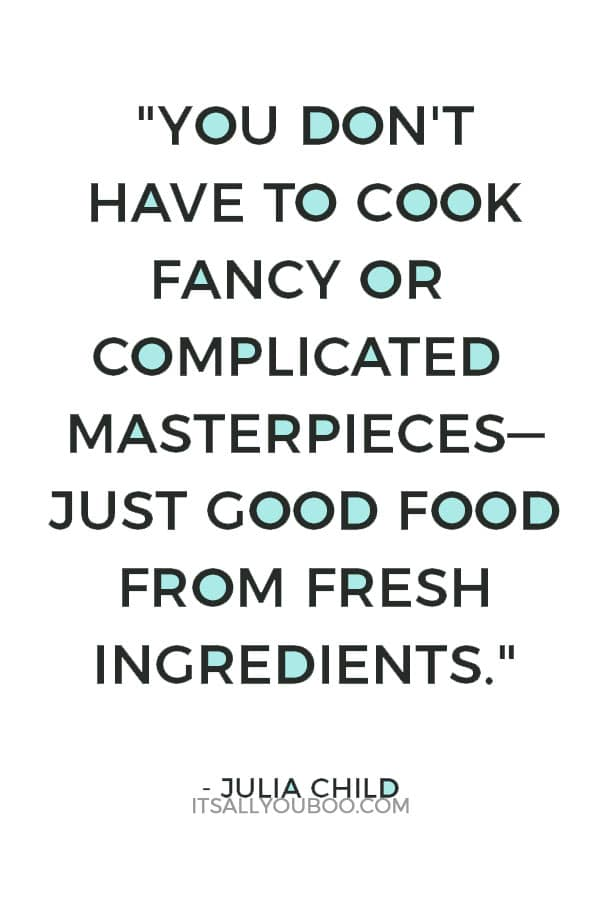 """You don't have to cook fancy or complicated masterpieces—just good food from fresh ingredients."" ― Julia Child"