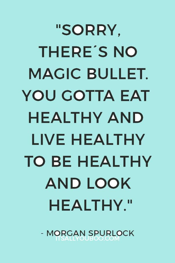 """Sorry, there's no magic bullet. You gotta eat healthy and live healthy to be healthy and look healthy. End of story."" ― Morgan Spurlock"