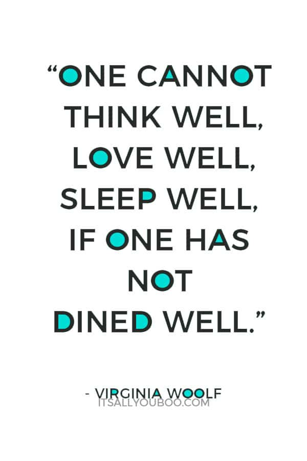"""One cannot think well, love well, sleep well, if one has not dined well."" ― Virginia Woolf"