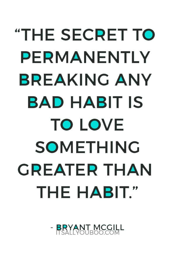 """The secret to permanently breaking any bad habit is to love something greater than the habit."" ― Bryant McGill"