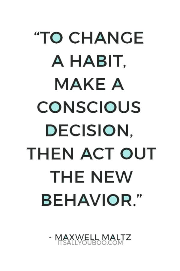 """To change a habit, make a conscious decision, then act out the new behavior."" ― Maxwell Maltz"