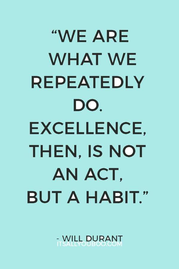 """We are what we repeatedly do. Excellence, then, is not an act, but a habit."" ― Will Durant"