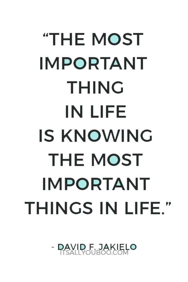 """The most important thing in life is knowing the most important things in life."" - David F. Jakielo"