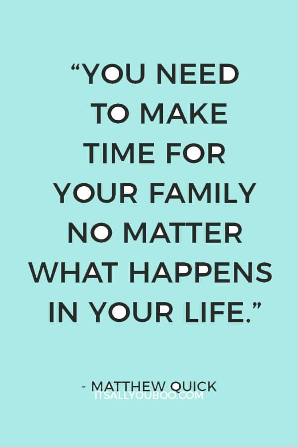 """You need to make time for your family no matter what happens in your life."" ― Matthew Quick"