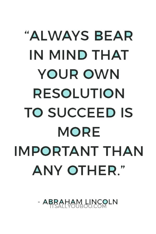 """Always bear in mind that your own resolution to succeed is more important than any other."" — Abraham Lincoln"