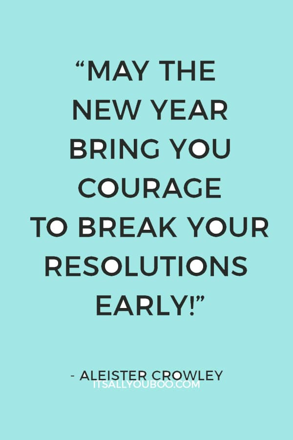 """May the New Year bring you courage to break your resolutions early! My own plan is to swear off every kind of virtue, so that I triumph even when I fall!"" Aleister Crowley"