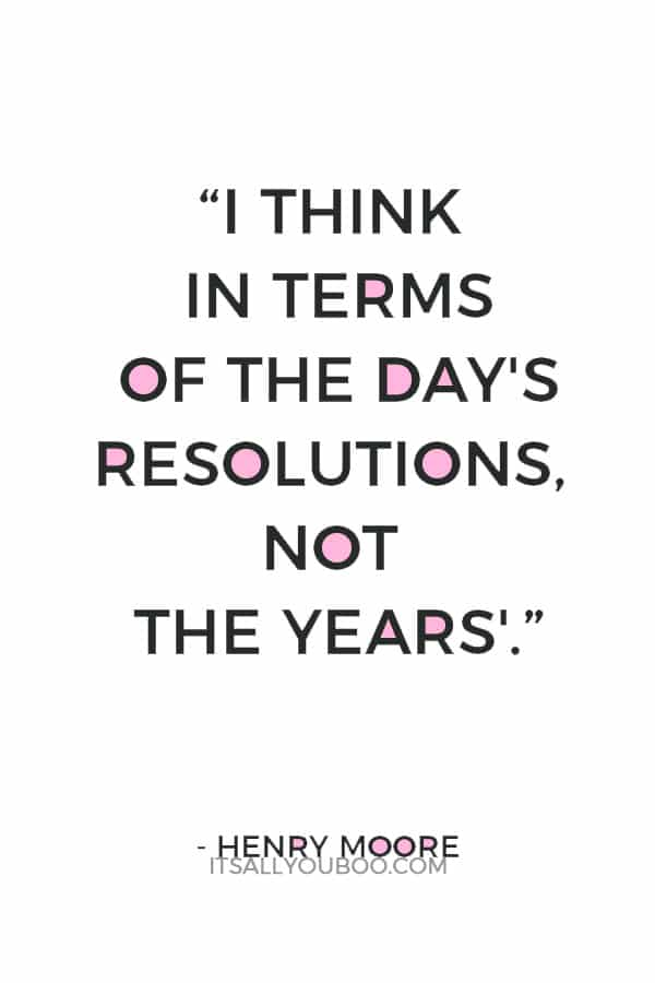 """I think in terms of the day's resolutions, not the years'."" — Henry Moore"