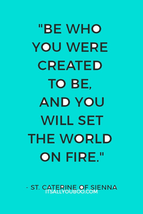 """Be who you were created to be, and you will set the world on fire."" ― St. Caterine of Sienna"