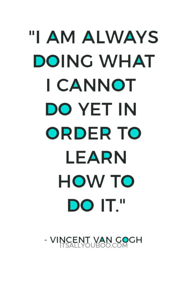 """I am always doing what I cannot do yet in order to learn how to do it."" ― Vincent van Gogh"