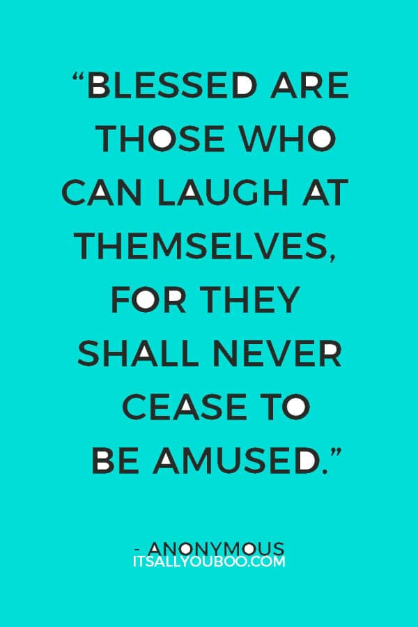 """Blessed are those who can laugh at themselves, for they shall never cease to be amused."" ― Anonymous"