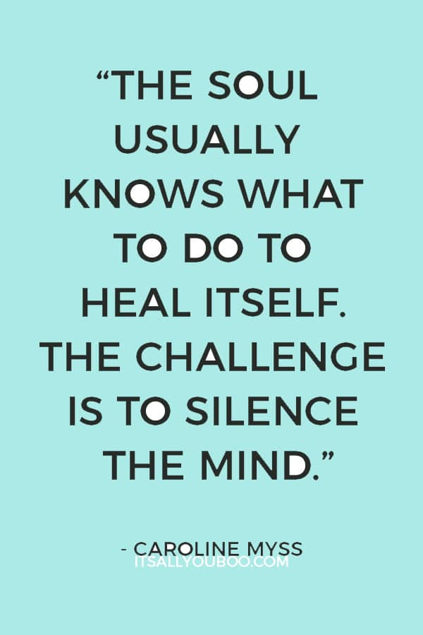 """The soul usually knows what to do to heal itself. The challenge is to silence the mind."" – Caroline Myss"