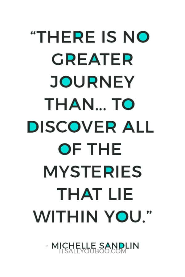 """There is no greater journey than the one that you must take to discover all of the mysteries that lie within you."" – Michelle Sandlin"