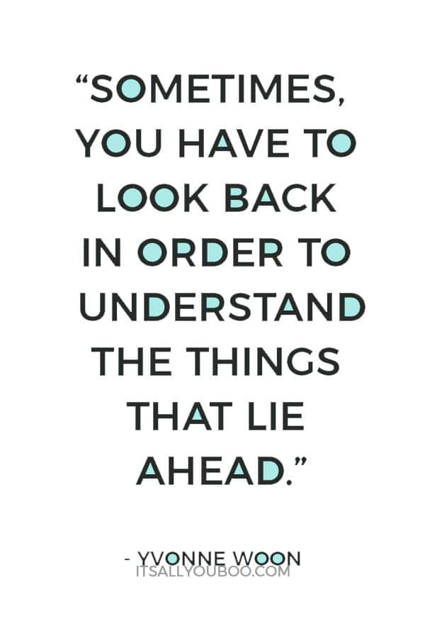 """Sometimes, you have to look back in order to understand the things that lie ahead."" ― Yvonne Woon"