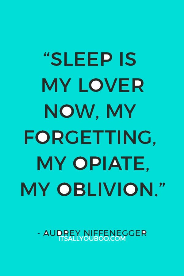 """Sleep is my lover now, my forgetting, my opiate, my oblivion.""― Audrey Niffenegger"