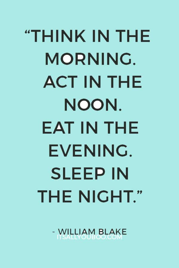 """Think in the morning. Act in the noon. Eat in the evening. Sleep in the night."" - William Blake"