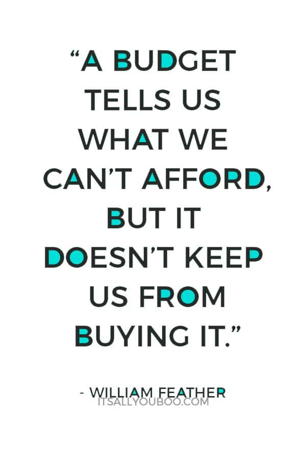 """A budget tells us what we can't afford, but it doesn't keep us from buying it."" ― William Feather"