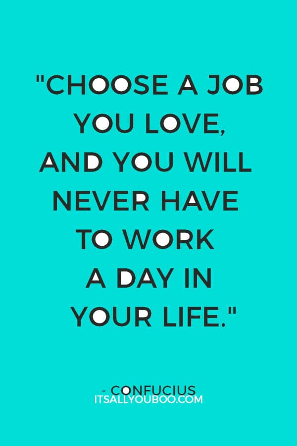 """Choose a job you love, and you will never have to work a day in your life."" — Confucius"