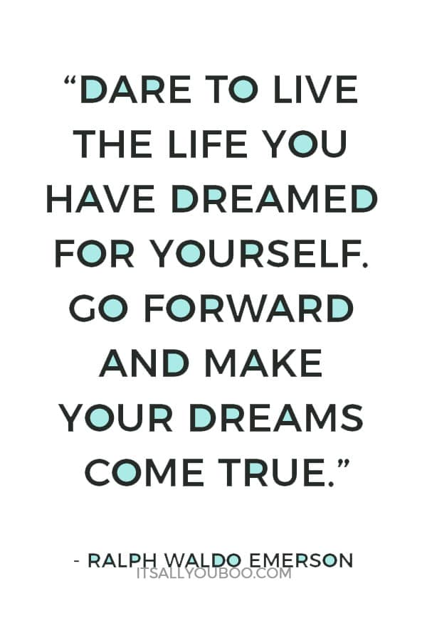 """Dare to live the life you have dreamed for yourself. Go forward and make your dreams come true"" — Ralph Waldo Emerson"
