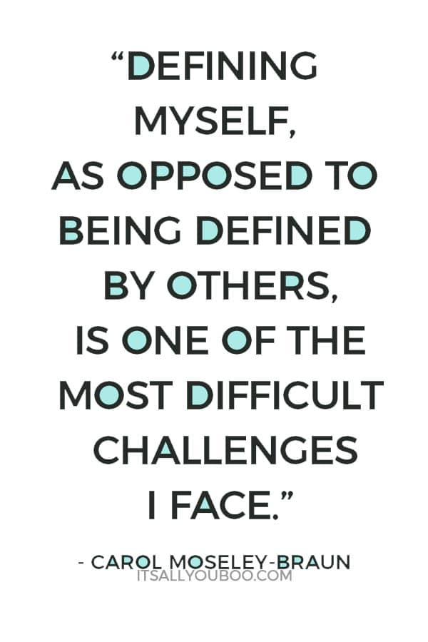 """Defining myself, as opposed to being defined by others, is one of the most difficult challenges I face."" — Carol Moseley-Braun"