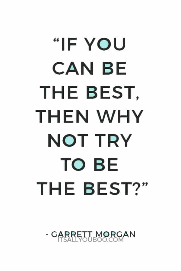 """If you can be the best, then why not try to be the best?""— Garrett Morgan"